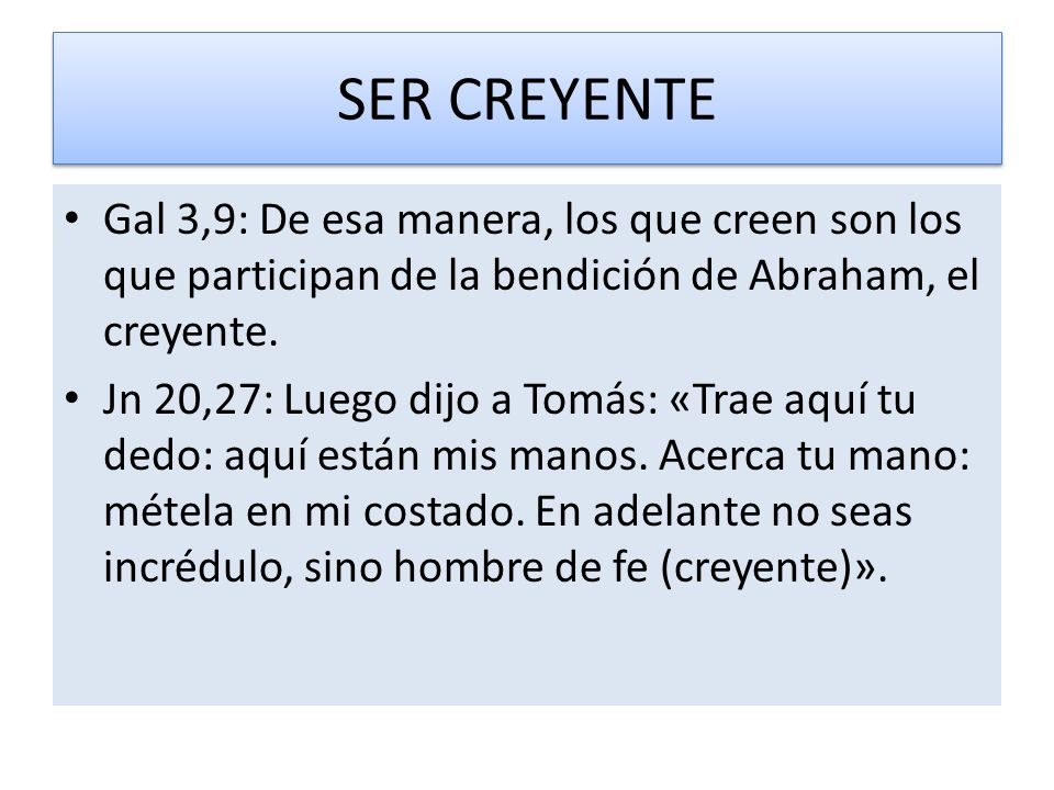 SER CREYENTE Gal 3,9: De esa manera, los que creen son los que participan de la bendición de Abraham, el creyente.