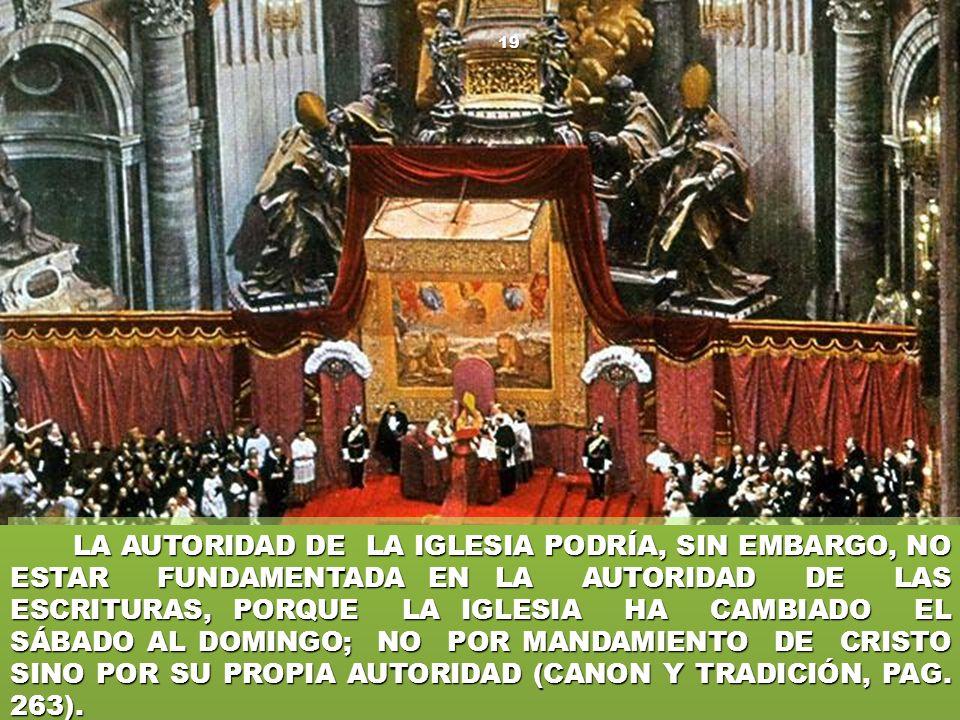 LA AUTORIDAD DE LA IGLESIA PODRÍA, SIN EMBARGO, NO ESTAR FUNDAMENTADA EN LA AUTORIDAD DE LAS ESCRITURAS, PORQUE LA IGLESIA HA CAMBIADO EL SÁBADO AL DOMINGO; NO POR MANDAMIENTO DE CRISTO SINO POR SU PROPIA AUTORIDAD (CANON Y TRADICIÓN, PAG.