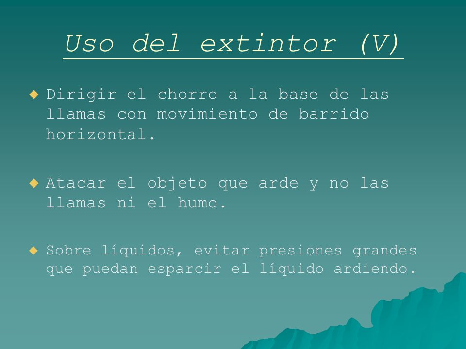 Uso del extintor (V) Dirigir el chorro a la base de las llamas con movimiento de barrido horizontal.