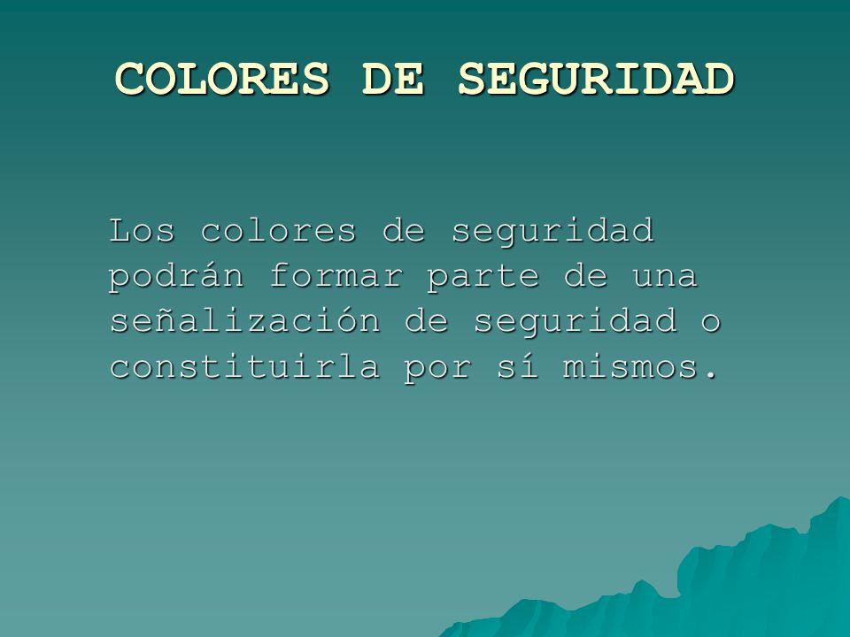 COLORES DE SEGURIDAD Los colores de seguridad podrán formar parte de una señalización de seguridad o constituirla por sí mismos.