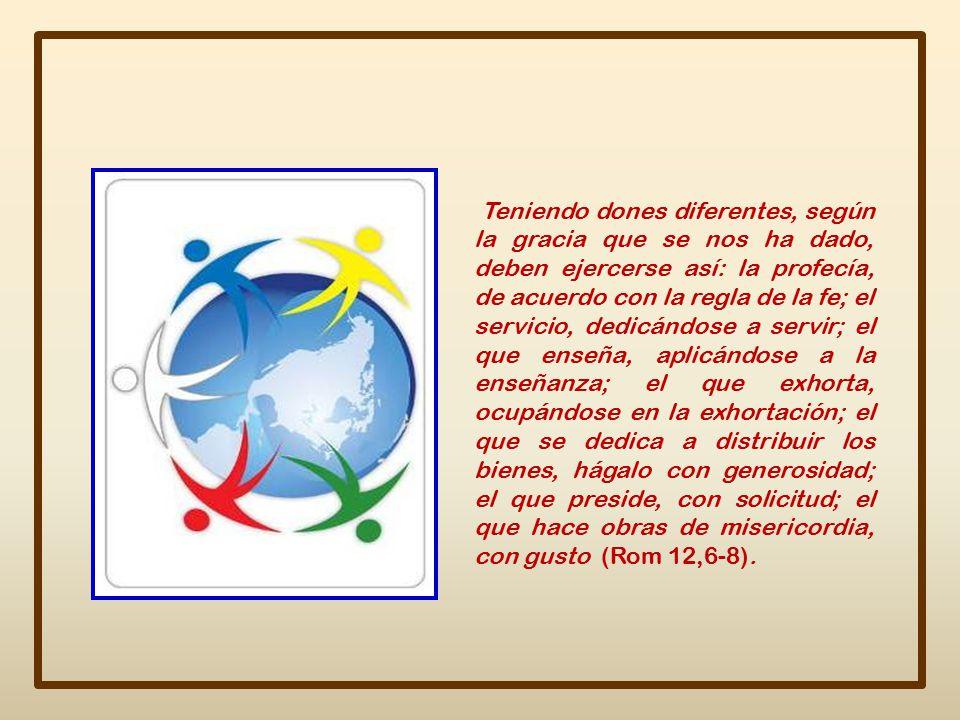 Teniendo dones diferentes, según la gracia que se nos ha dado, deben ejercerse así: la profecía, de acuerdo con la regla de la fe; el servicio, dedicándose a servir; el que enseña, aplicándose a la enseñanza; el que exhorta, ocupándose en la exhortación; el que se dedica a distribuir los bienes, hágalo con generosidad; el que preside, con solicitud; el que hace obras de misericordia, con gusto (Rom 12,6-8).
