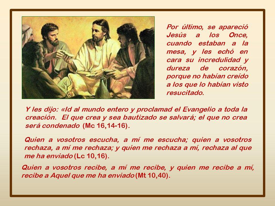 Por último, se apareció Jesús a los Once, cuando estaban a la mesa, y les echó en cara su incredulidad y dureza de corazón, porque no habían creído a los que lo habían visto resucitado.