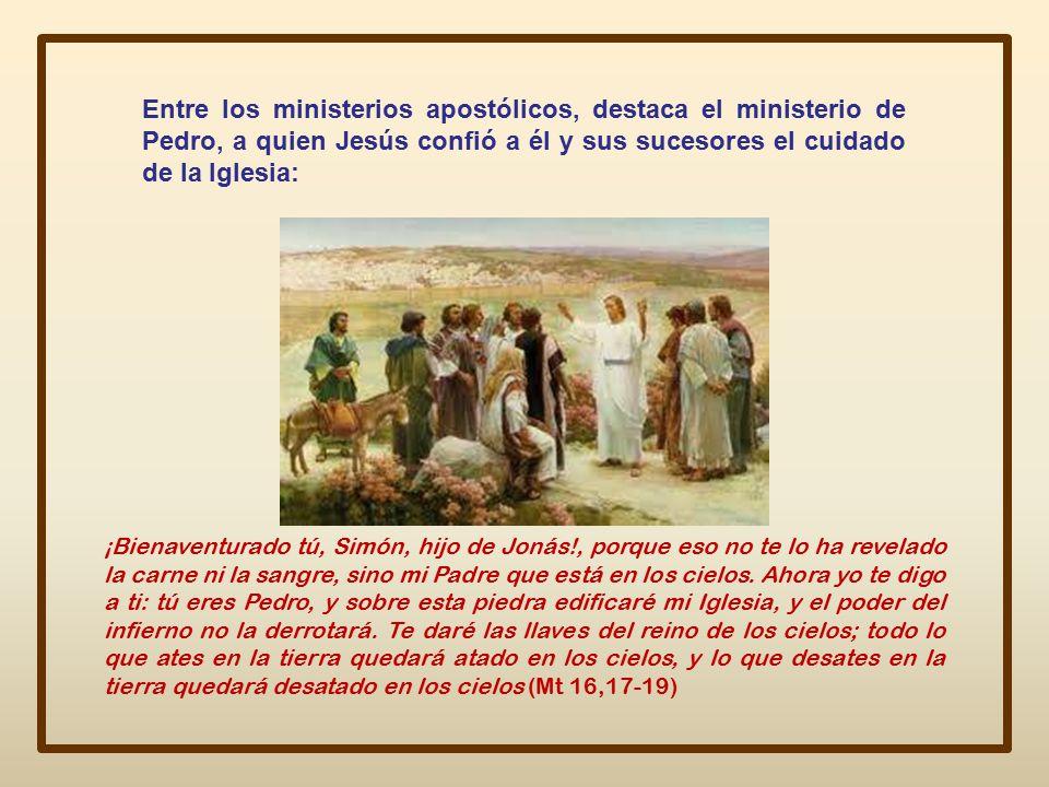 Entre los ministerios apostólicos, destaca el ministerio de Pedro, a quien Jesús confió a él y sus sucesores el cuidado de la Iglesia: