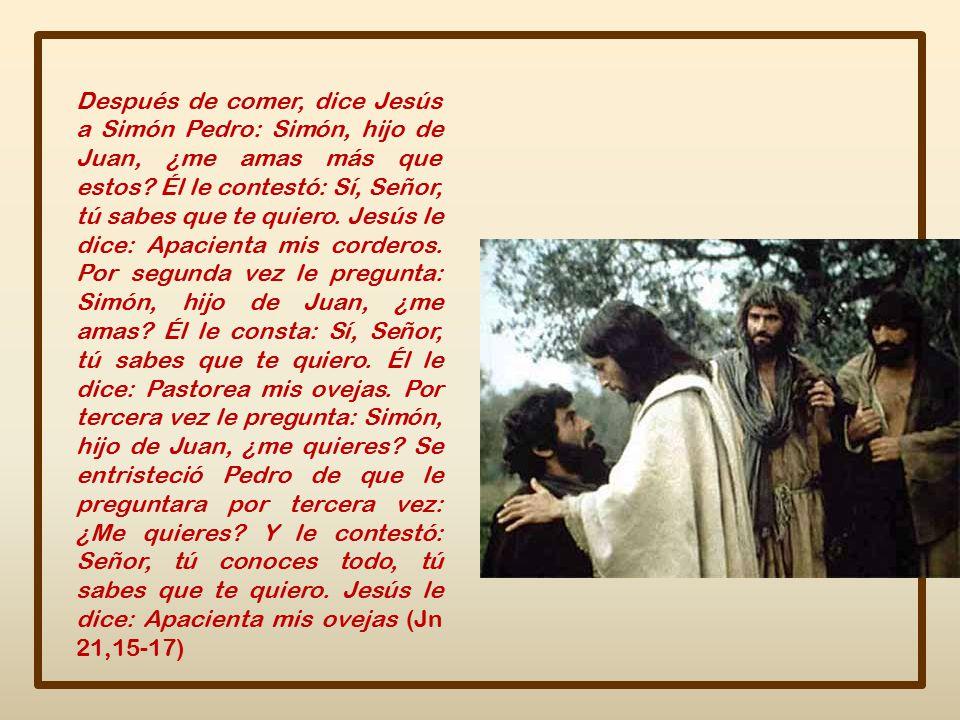 Después de comer, dice Jesús a Simón Pedro: Simón, hijo de Juan, ¿me amas más que estos.