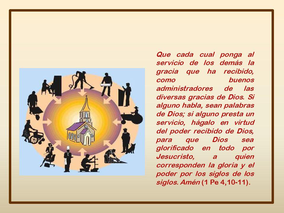 Que cada cual ponga al servicio de los demás la gracia que ha recibido, como buenos administradores de las diversas gracias de Dios.