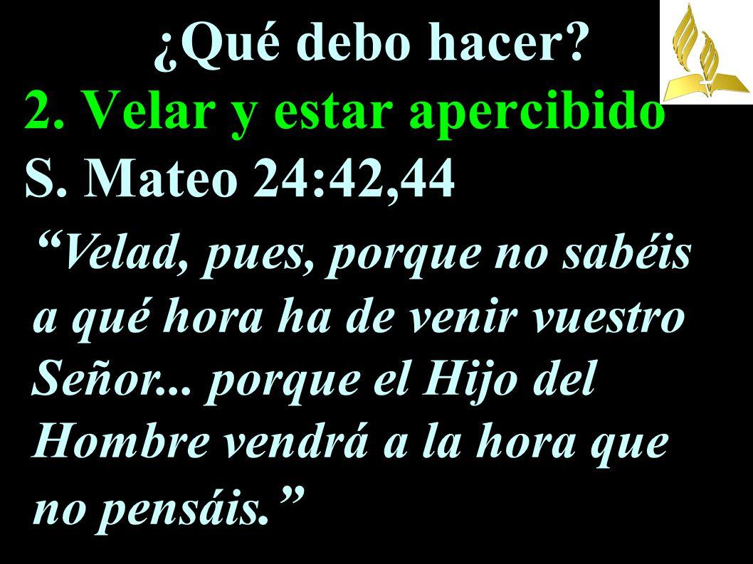 ¿Qué debo hacer 2. Velar y estar apercibido S. Mateo 24:42,44