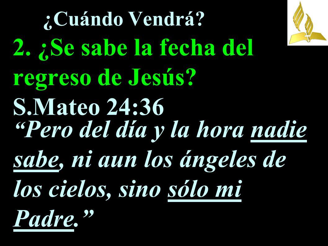 ¿Cuándo Vendrá. 2. ¿Se sabe la fecha del regreso de Jesús. S