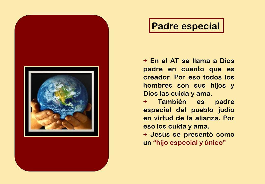 Padre especial + En el AT se llama a Dios padre en cuanto que es creador. Por eso todos los hombres son sus hijos y Dios las cuida y ama.