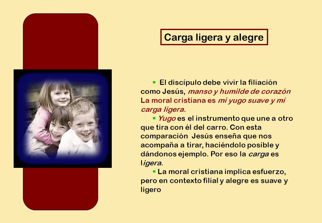 Carga ligera y alegre  El discípulo debe vivir la filiación como Jesús, manso y humilde de corazón.
