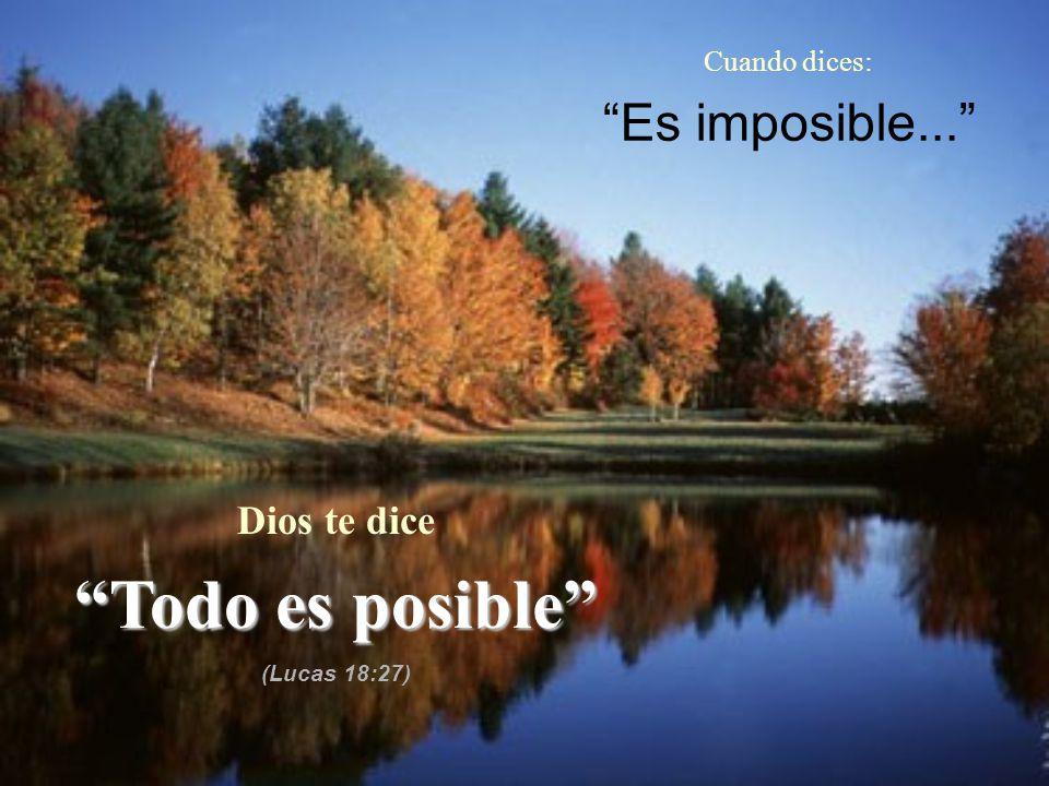 Todo es posible Es imposible... Dios te dice Cuando dices: