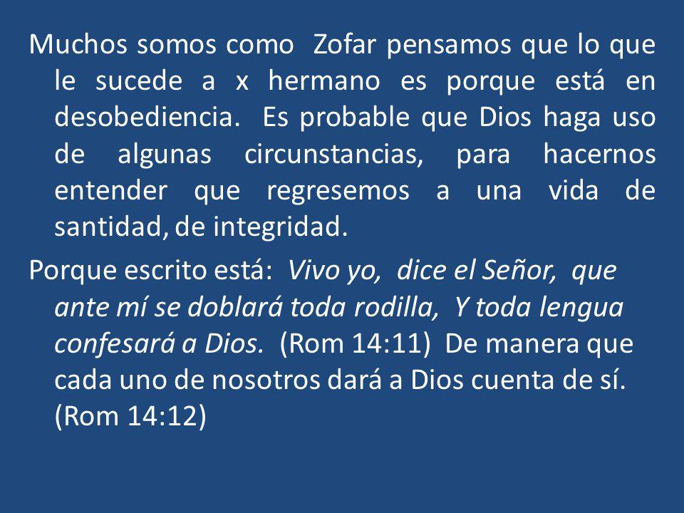 Muchos somos como Zofar pensamos que lo que le sucede a x hermano es porque está en desobediencia. Es probable que Dios haga uso de algunas circunstancias, para hacernos entender que regresemos a una vida de santidad, de integridad.
