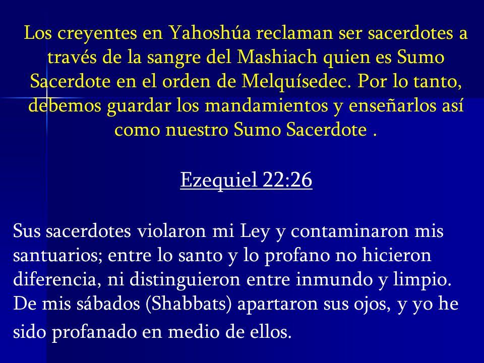 Los creyentes en Yahoshúa reclaman ser sacerdotes a través de la sangre del Mashiach quien es Sumo Sacerdote en el orden de Melquísedec. Por lo tanto, debemos guardar los mandamientos y enseñarlos así como nuestro Sumo Sacerdote .