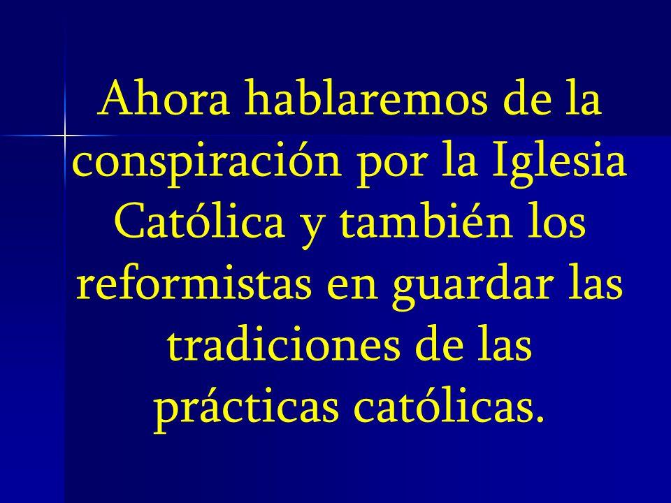 Ahora hablaremos de la conspiración por la Iglesia Católica y también los reformistas en guardar las tradiciones de las prácticas católicas.