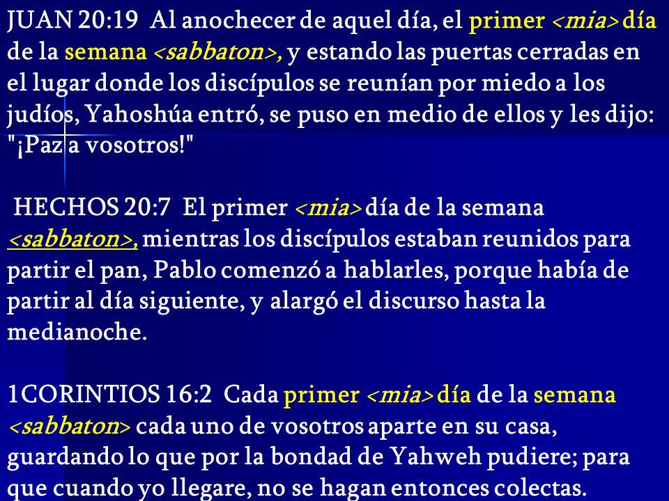 JUAN 20:19 Al anochecer de aquel día, el primer <mia> día de la semana <sabbaton>, y estando las puertas cerradas en el lugar donde los discípulos se reunían por miedo a los judíos, Yahoshúa entró, se puso en medio de ellos y les dijo: ¡Paz a vosotros!