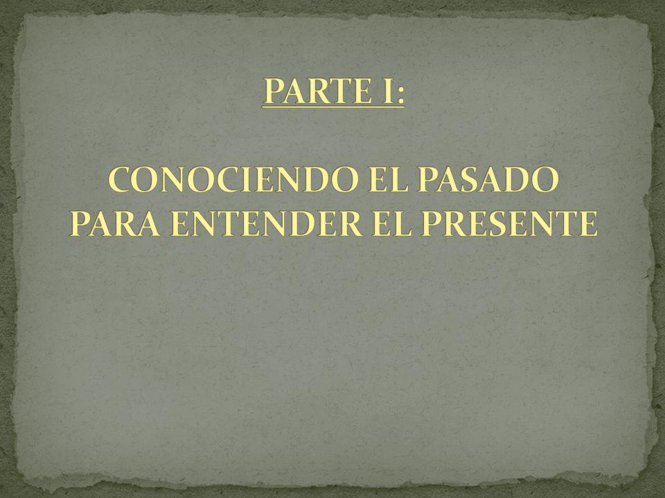 PARTE I: CONOCIENDO EL PASADO PARA ENTENDER EL PRESENTE