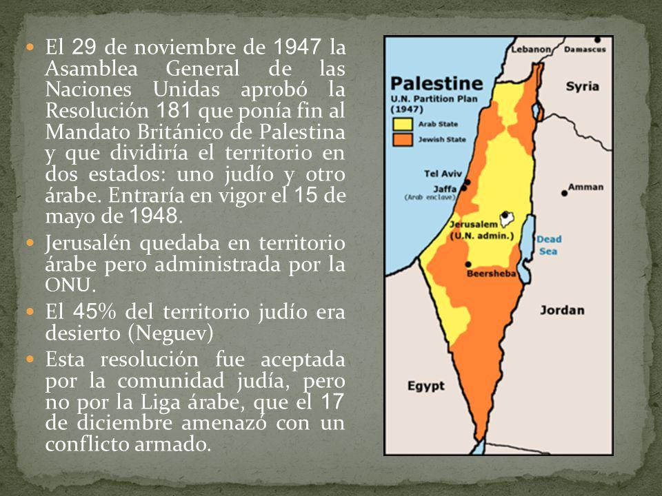 El 29 de noviembre de 1947 la Asamblea General de las Naciones Unidas aprobó la Resolución 181 que ponía fin al Mandato Británico de Palestina y que dividiría el territorio en dos estados: uno judío y otro árabe. Entraría en vigor el 15 de mayo de 1948.