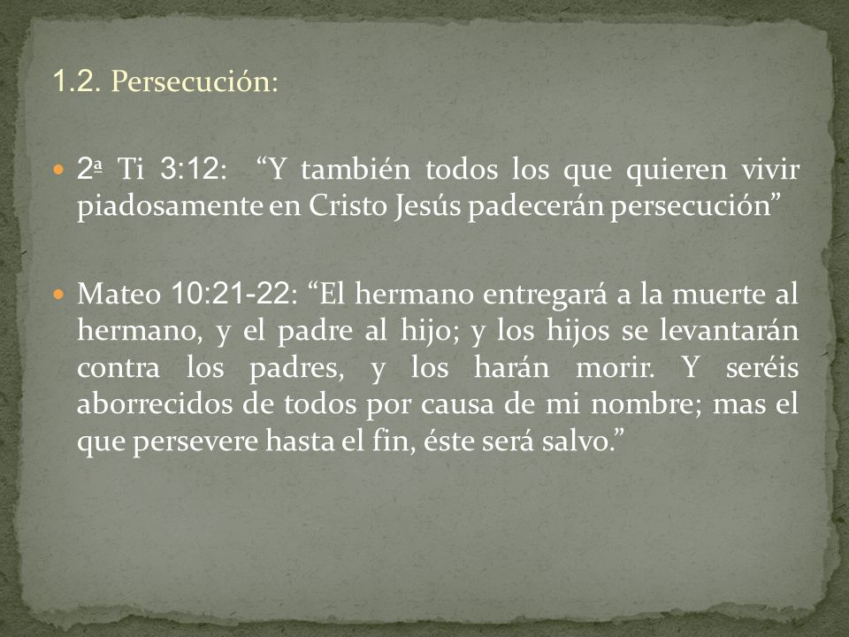 1.2. Persecución: 2ª Ti 3:12: Y también todos los que quieren vivir piadosamente en Cristo Jesús padecerán persecución