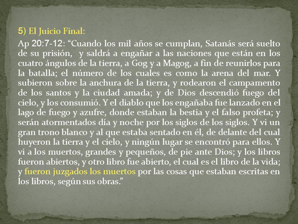 5) El Juicio Final: Ap 20:7-12: Cuando los mil años se cumplan, Satanás será suelto de su prisión, y saldrá a engañar a las naciones que están en los cuatro ángulos de la tierra, a Gog y a Magog, a fin de reunirlos para la batalla; el número de los cuales es como la arena del mar.