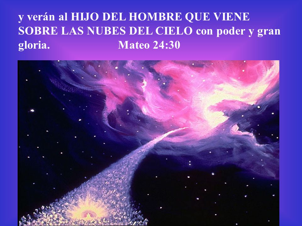 y verán al HIJO DEL HOMBRE QUE VIENE SOBRE LAS NUBES DEL CIELO con poder y gran gloria. Mateo 24:30