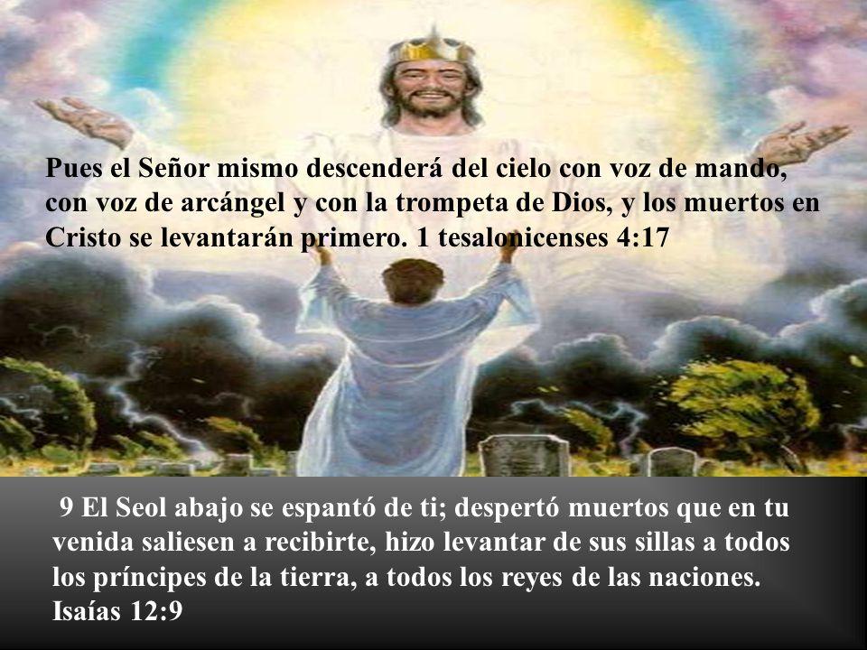 Pues el Señor mismo descenderá del cielo con voz de mando, con voz de arcángel y con la trompeta de Dios, y los muertos en Cristo se levantarán primero. 1 tesalonicenses 4:17