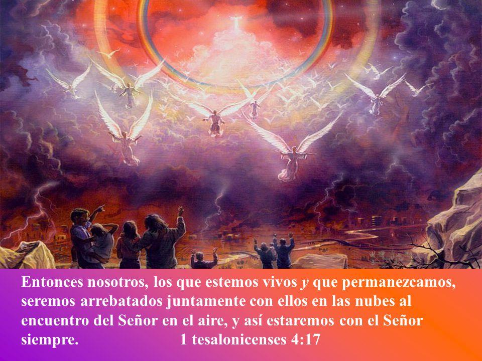 Entonces nosotros, los que estemos vivos y que permanezcamos, seremos arrebatados juntamente con ellos en las nubes al encuentro del Señor en el aire, y así estaremos con el Señor siempre.