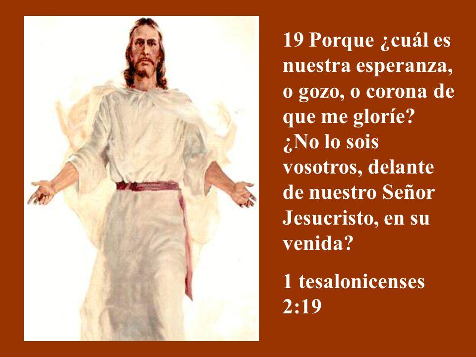 19 Porque ¿cuál es nuestra esperanza, o gozo, o corona de que me gloríe ¿No lo sois vosotros, delante de nuestro Señor Jesucristo, en su venida