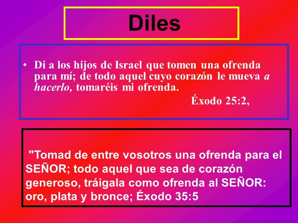 Diles Di a los hijos de Israel que tomen una ofrenda para mí; de todo aquel cuyo corazón le mueva a hacerlo, tomaréis mi ofrenda.