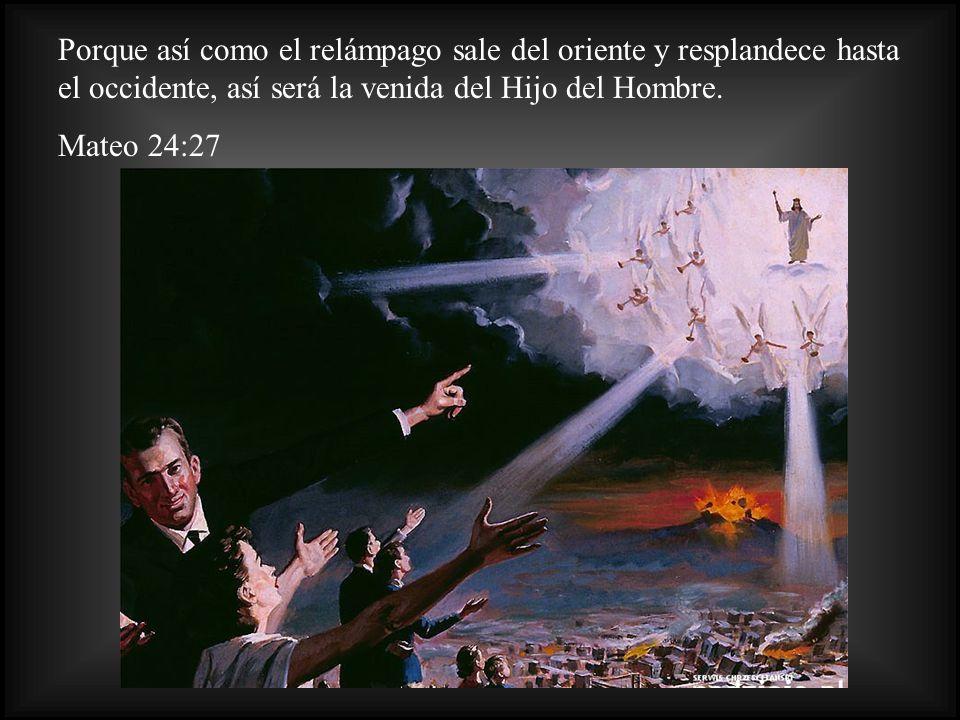 Porque así como el relámpago sale del oriente y resplandece hasta el occidente, así será la venida del Hijo del Hombre.
