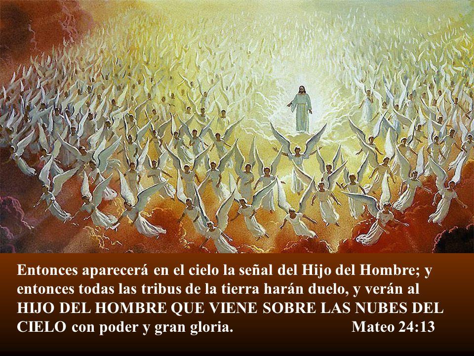 Entonces aparecerá en el cielo la señal del Hijo del Hombre; y entonces todas las tribus de la tierra harán duelo, y verán al HIJO DEL HOMBRE QUE VIENE SOBRE LAS NUBES DEL CIELO con poder y gran gloria.