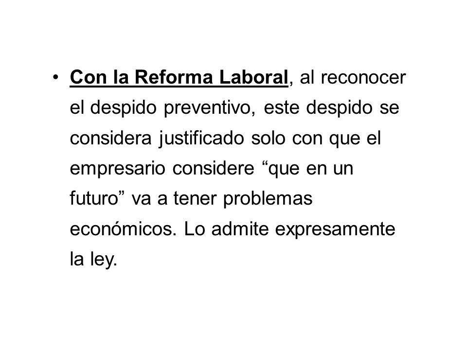 Con la Reforma Laboral, al reconocer el despido preventivo, este despido se considera justificado solo con que el empresario considere que en un futuro va a tener problemas económicos.