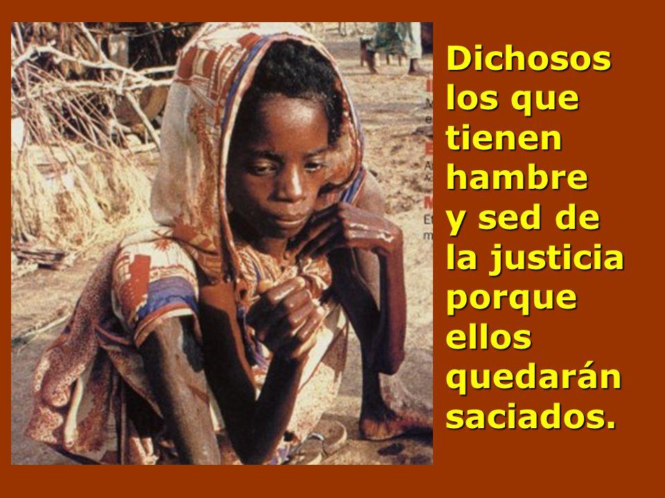 Dichosos los que tienen hambre y sed de la justicia porque ellos quedarán saciados.