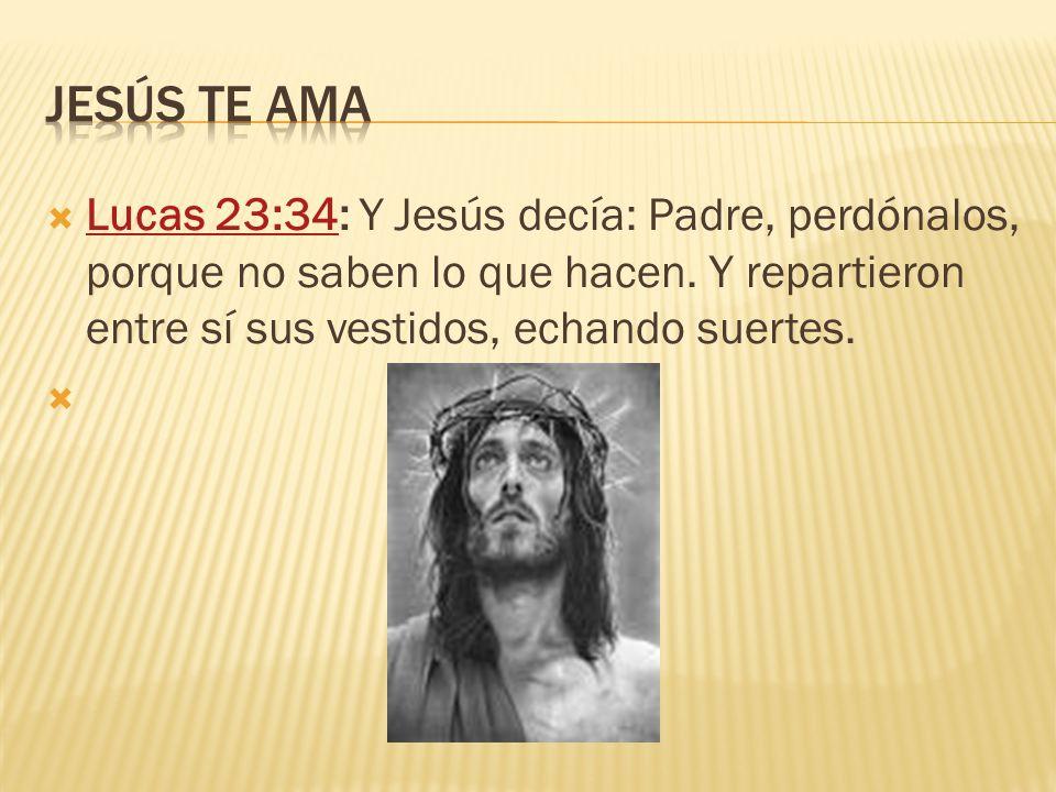 Jesús te ama Lucas 23:34: Y Jesús decía: Padre, perdónalos, porque no saben lo que hacen.