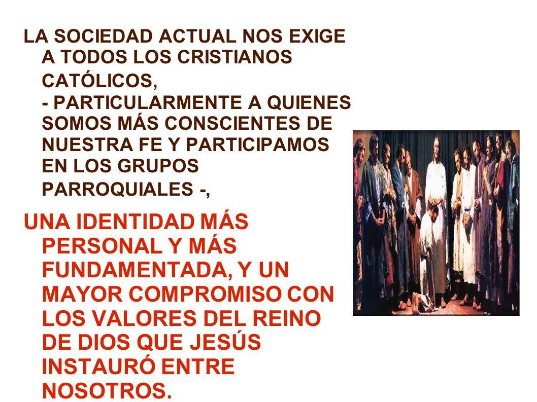 LA SOCIEDAD ACTUAL NOS EXIGE A TODOS LOS CRISTIANOS CATÓLICOS, - PARTICULARMENTE A QUIENES SOMOS MÁS CONSCIENTES DE NUESTRA FE Y PARTICIPAMOS EN LOS GRUPOS PARROQUIALES -,