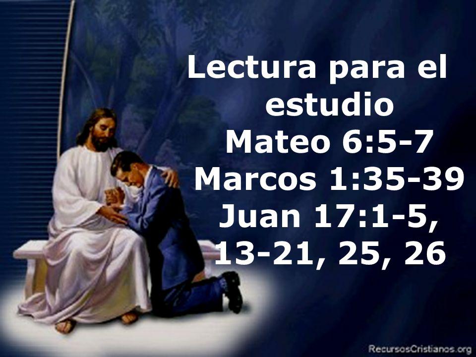 Lectura para el estudio Mateo 6:5-7 Marcos 1:35-39 Juan 17:1-5, 13-21, 25, 26
