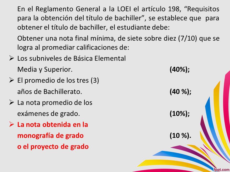 En el Reglamento General a la LOEI el artículo 198, Requisitos para la obtención del título de bachiller , se establece que para obtener el título de bachiller, el estudiante debe: