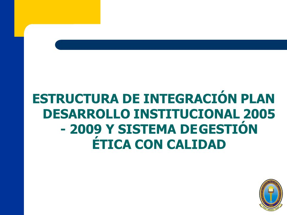 ESTRUCTURA DE INTEGRACIÓN PLAN DESARROLLO INSTITUCIONAL 2005 - 2009 Y SISTEMA DE GESTIÓN ÉTICA CON CALIDAD