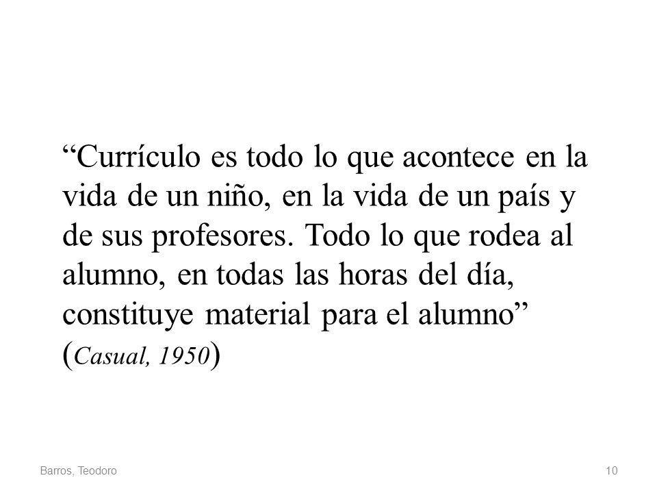 Currículo es todo lo que acontece en la vida de un niño, en la vida de un país y de sus profesores. Todo lo que rodea al alumno, en todas las horas del día, constituye material para el alumno (Casual, 1950)