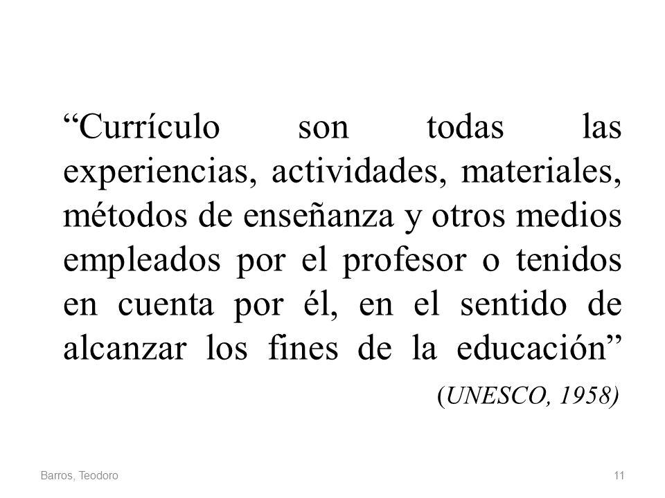 Currículo son todas las experiencias, actividades, materiales, métodos de enseñanza y otros medios empleados por el profesor o tenidos en cuenta por él, en el sentido de alcanzar los fines de la educación (UNESCO, 1958)