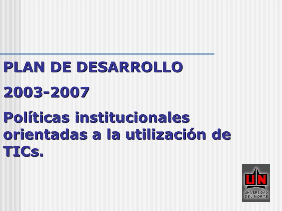 PLAN DE DESARROLLO 2003-2007 Políticas institucionales orientadas a la utilización de TICs.