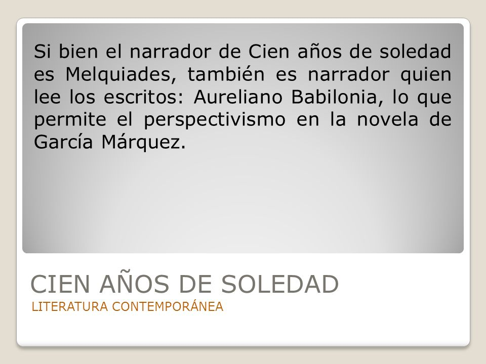 Si bien el narrador de Cien años de soledad es Melquiades, también es narrador quien lee los escritos: Aureliano Babilonia, lo que permite el perspectivismo en la novela de García Márquez.