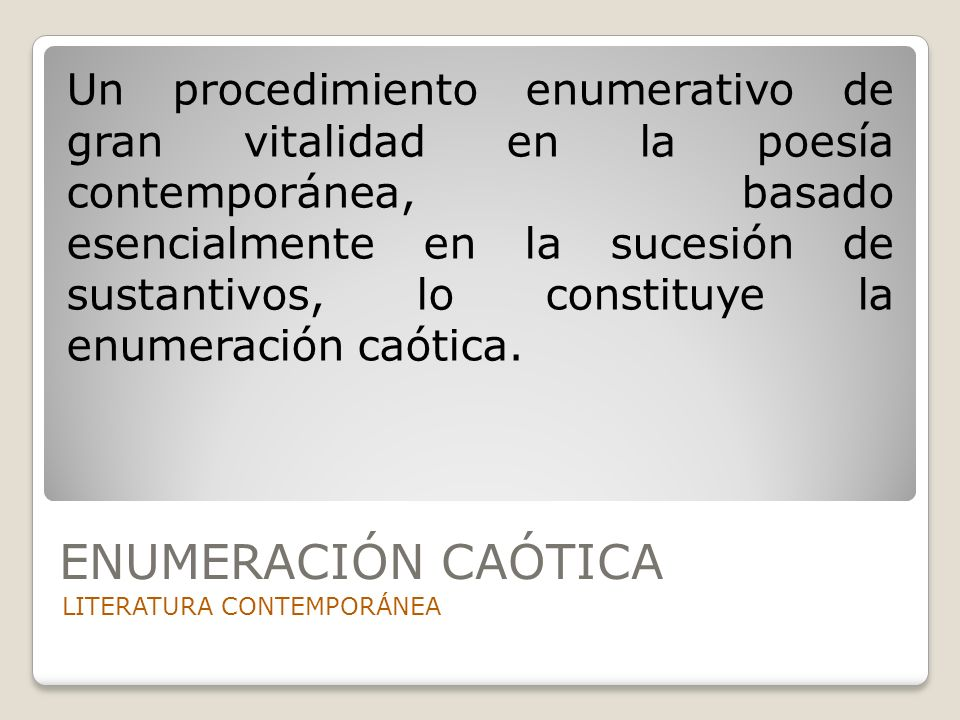 Un procedimiento enumerativo de gran vitalidad en la poesía contemporánea, basado esencialmente en la sucesión de sustantivos, lo constituye la enumeración caótica.