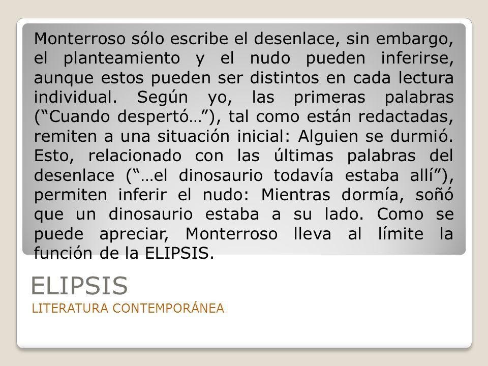 Monterroso sólo escribe el desenlace, sin embargo, el planteamiento y el nudo pueden inferirse, aunque estos pueden ser distintos en cada lectura individual. Según yo, las primeras palabras ( Cuando despertó… ), tal como están redactadas, remiten a una situación inicial: Alguien se durmió. Esto, relacionado con las últimas palabras del desenlace ( …el dinosaurio todavía estaba allí ), permiten inferir el nudo: Mientras dormía, soñó que un dinosaurio estaba a su lado. Como se puede apreciar, Monterroso lleva al límite la función de la ELIPSIS.