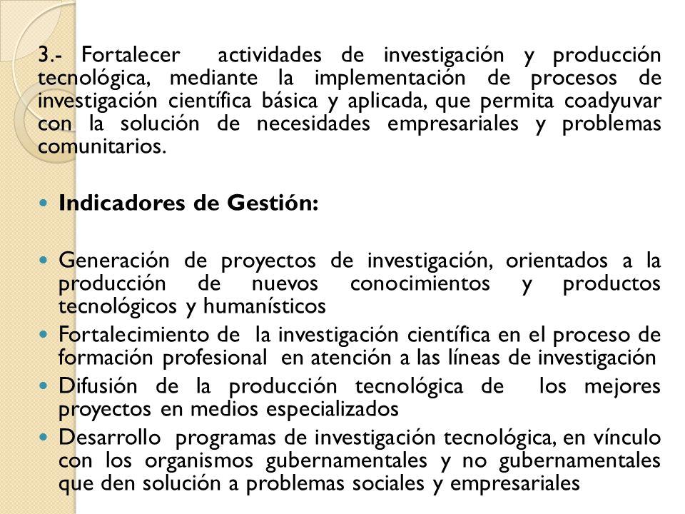 3.- Fortalecer actividades de investigación y producción tecnológica, mediante la implementación de procesos de investigación científica básica y aplicada, que permita coadyuvar con la solución de necesidades empresariales y problemas comunitarios.