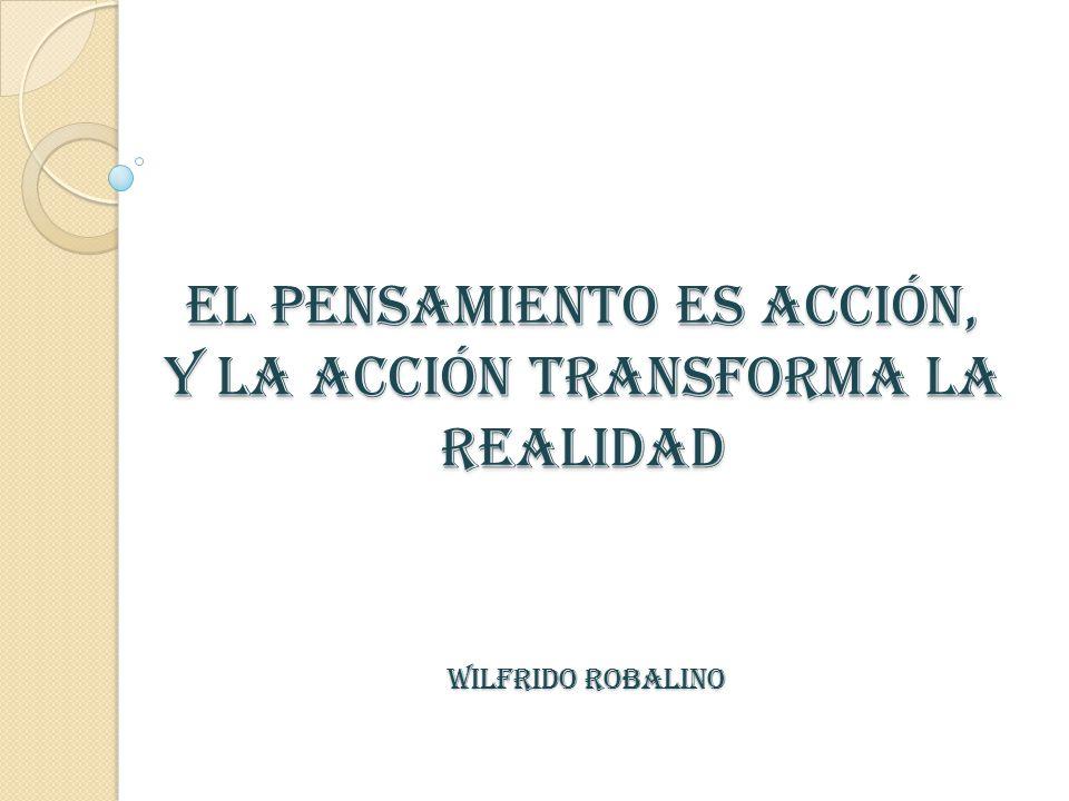 EL PENSAMIENTO ES ACCIÓN, Y LA ACCIÓN TRANSFORMA LA REALIDAD WILFRIDO ROBALINO