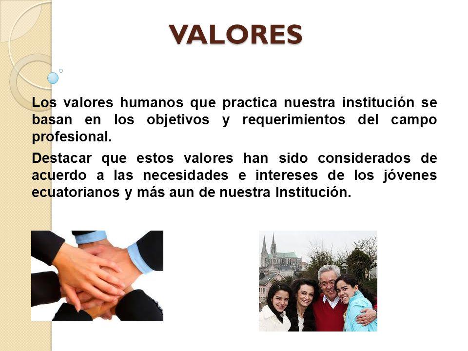VALORES Los valores humanos que practica nuestra institución se basan en los objetivos y requerimientos del campo profesional.
