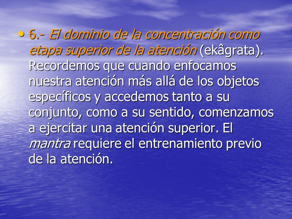 6.- El dominio de la concentración como etapa superior de la atención (ekâgrata).