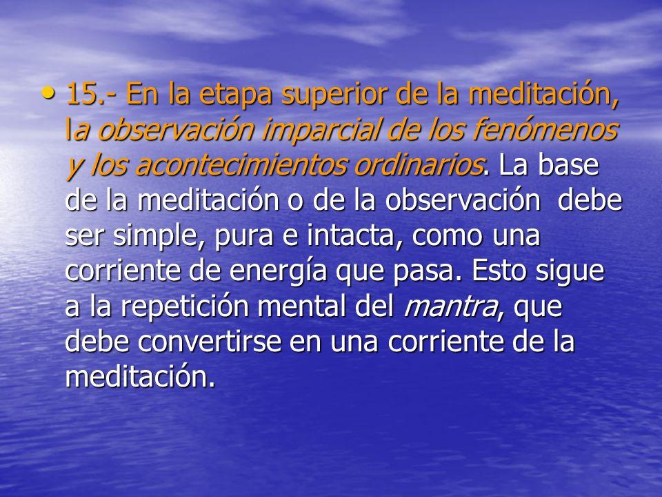 15.- En la etapa superior de la meditación, la observación imparcial de los fenómenos y los acontecimientos ordinarios.