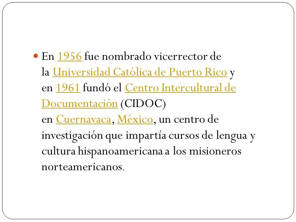 En 1956 fue nombrado vicerrector de la Universidad Católica de Puerto Rico y en 1961 fundó el Centro Intercultural de Documentación (CIDOC) en Cuernavaca, México, un centro de investigación que impartía cursos de lengua y cultura hispanoamericana a los misioneros norteamericanos.