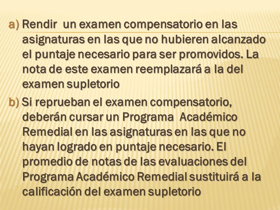a) Rendir un examen compensatorio en las asignaturas en las que no hubieren alcanzado el puntaje necesario para ser promovidos.