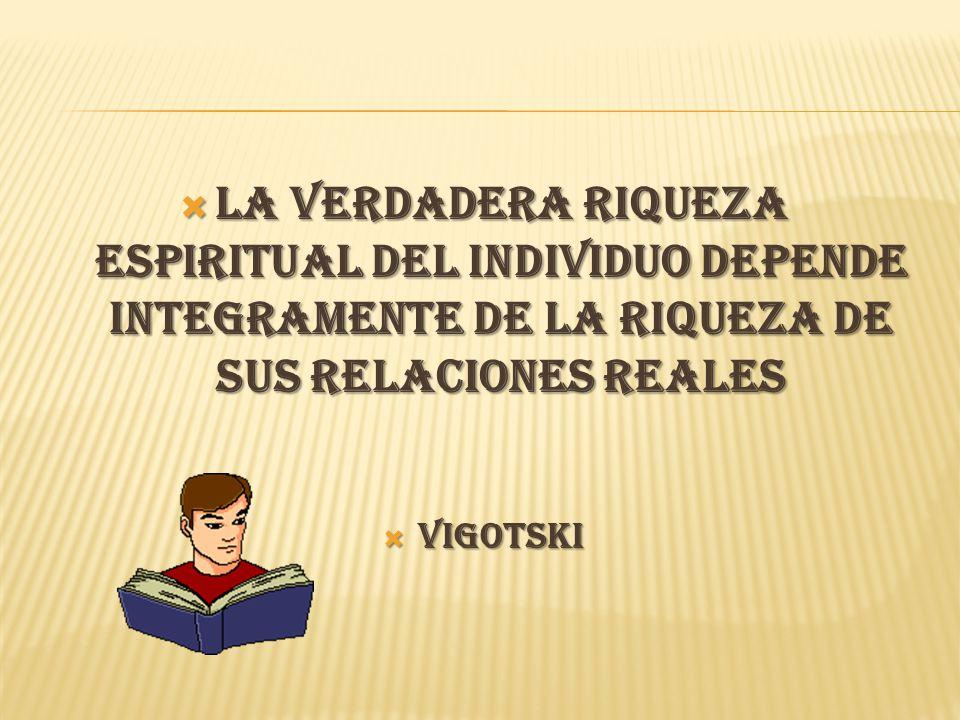 LA VERDADERA RIQUEZA ESPIRITUAL DEL INDIVIDUO DEPENDE INTEGRAMENTE DE LA RIQUEZA DE SUS RELACIONES REALES